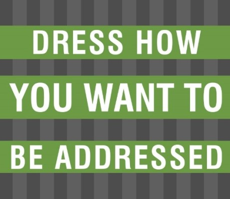 Dress how you want to be addressed